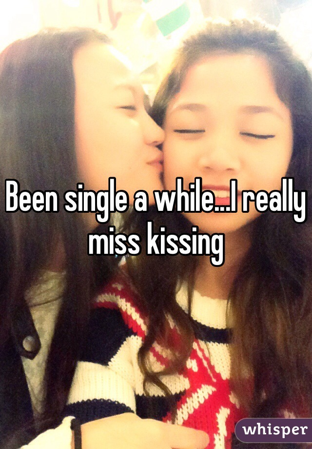 Been single a while...I really miss kissing