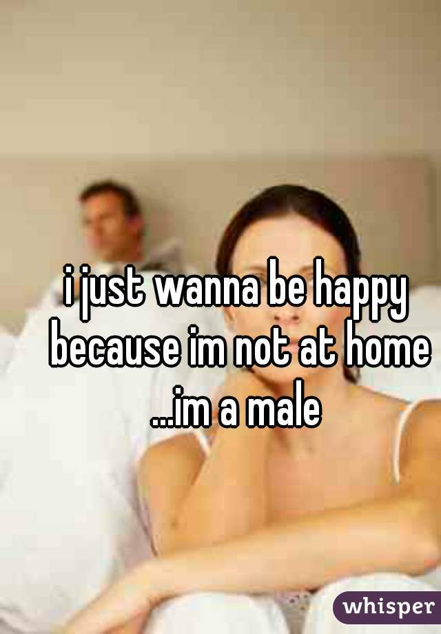 i just wanna be happy because im not at home ...im a male
