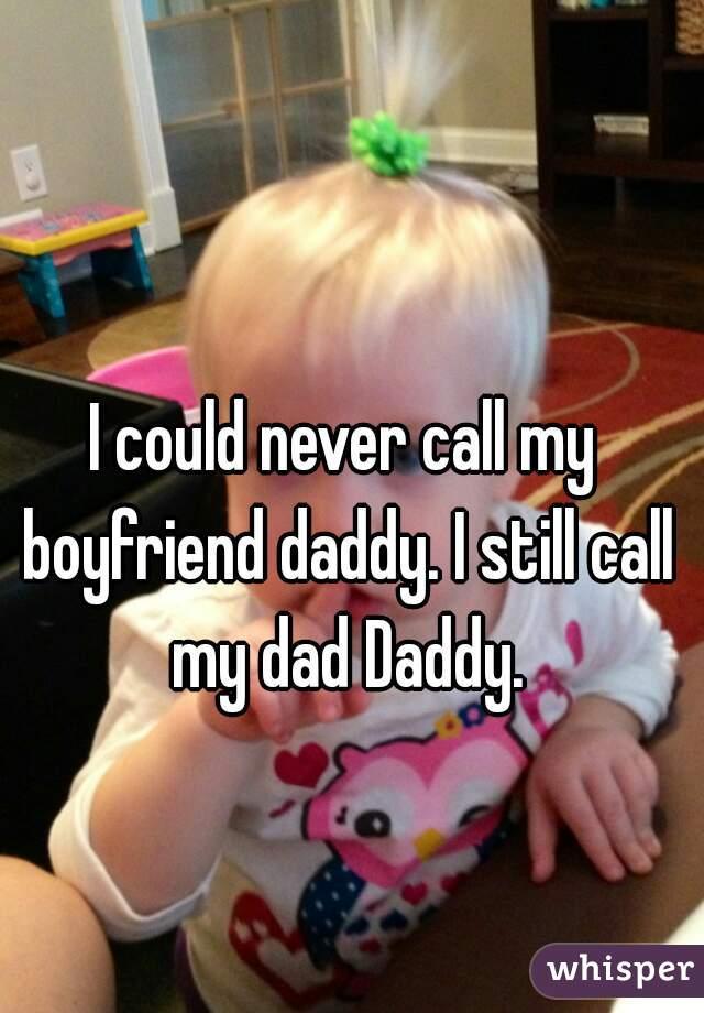 I could never call my boyfriend daddy. I still call my dad Daddy.