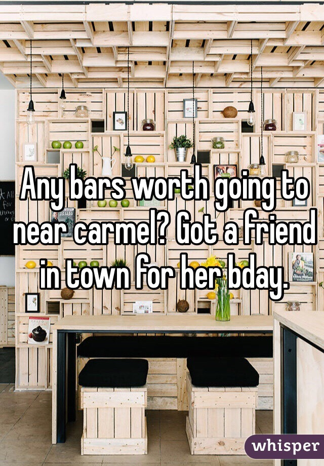 Any bars worth going to near carmel? Got a friend in town for her bday.