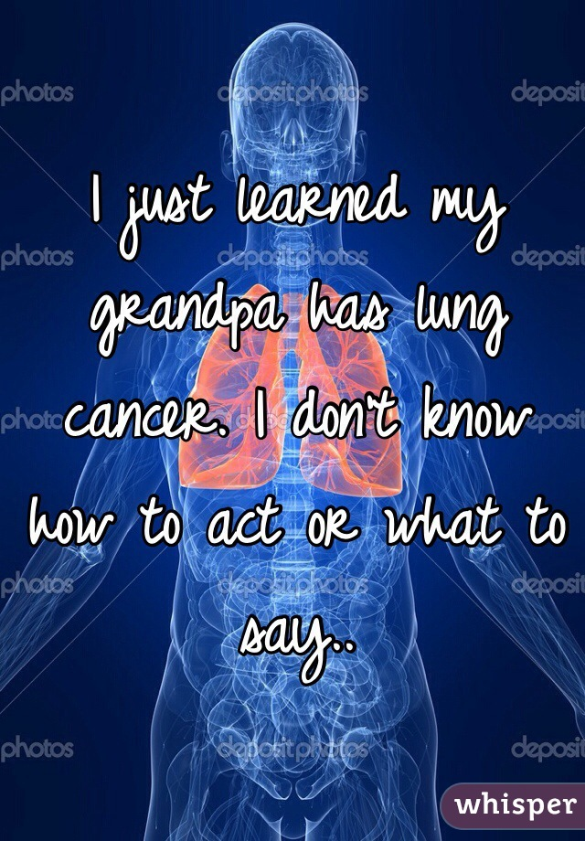I just learned my grandpa has lung cancer. I don't know how to act or what to say..