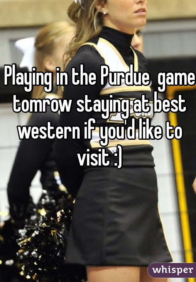 Playing in the Purdue  game tomrow staying at best western if you'd like to visit :)