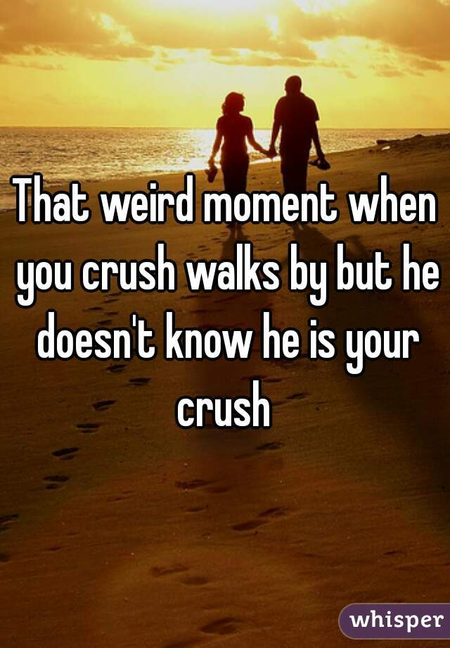 That weird moment when you crush walks by but he doesn't know he is your crush