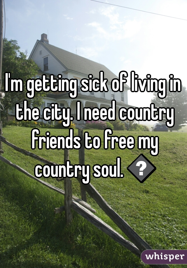 I'm getting sick of living in the city. I need country friends to free my country soul. 😤