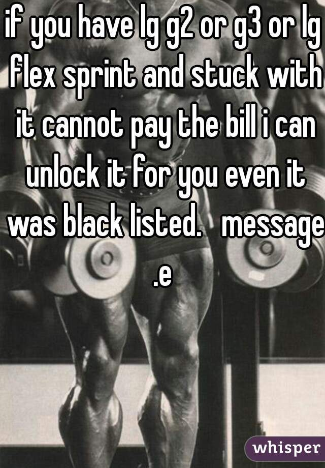 if you have lg g2 or g3 or lg flex sprint and stuck with it cannot pay the bill i can unlock it for you even it was black listed.   message .e