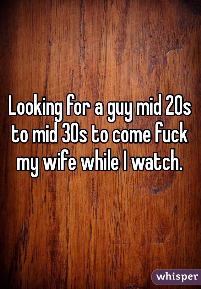 Looking for a guy mid 20s to mid 30s to come fuck my wife while I watch.