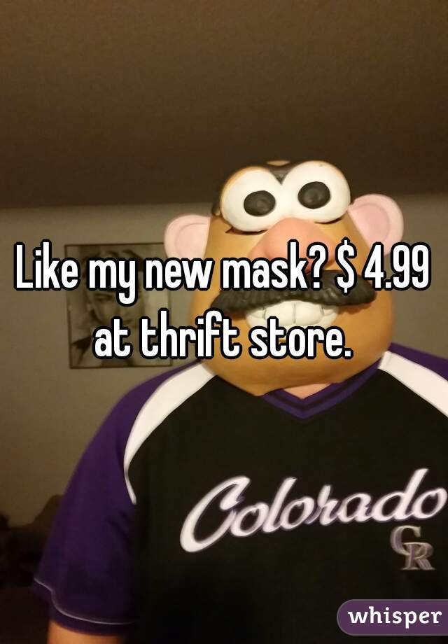 Like my new mask? $ 4.99 at thrift store.
