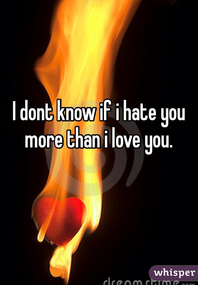 I dont know if i hate you more than i love you.