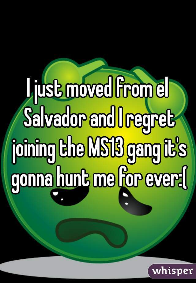 I just moved from el Salvador and I regret joining the MS13 gang it's gonna hunt me for ever:(