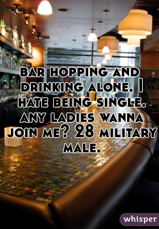 bar hopping and drinking alone. I hate being single. any ladies wanna join me? 28 military male.