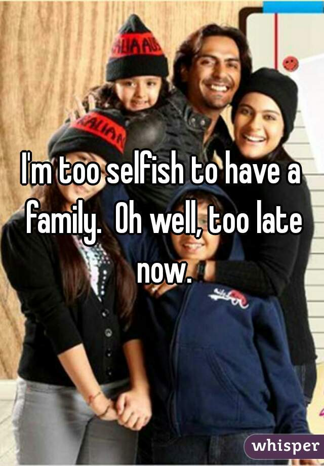 I'm too selfish to have a family.  Oh well, too late now.