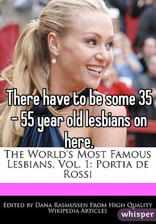 There have to be some 35 - 55 year old lesbians on here.