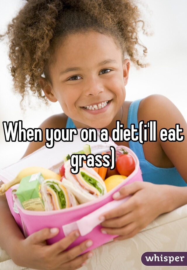 When your on a diet(i'll eat grass)