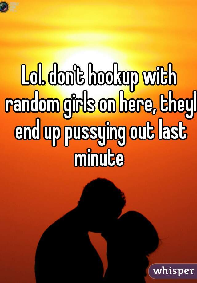Lol. don't hookup with random girls on here, theyl end up pussying out last minute