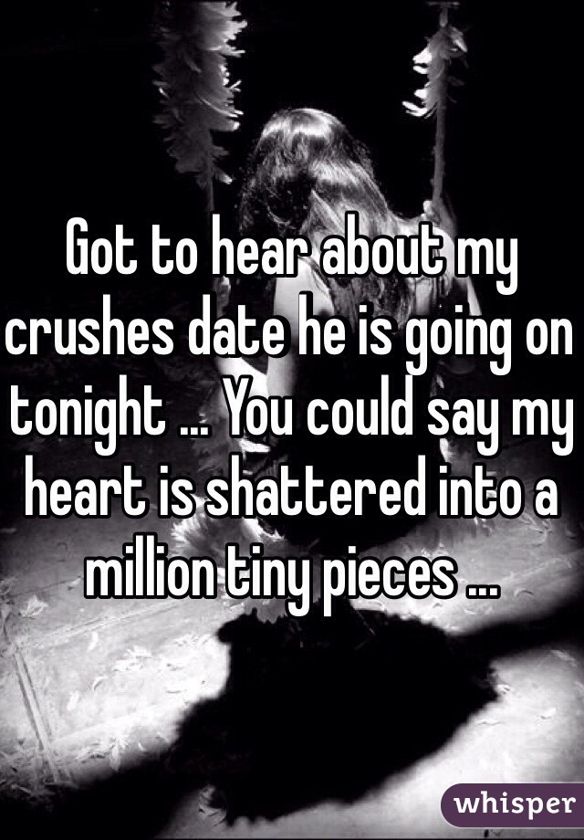 Got to hear about my crushes date he is going on tonight ... You could say my heart is shattered into a million tiny pieces ...