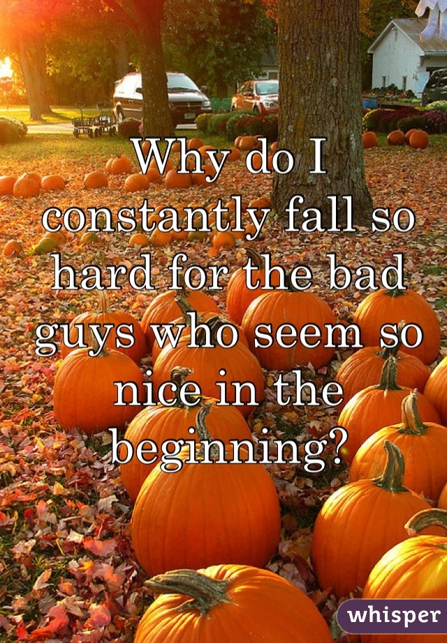 Why do I constantly fall so hard for the bad guys who seem so nice in the beginning?