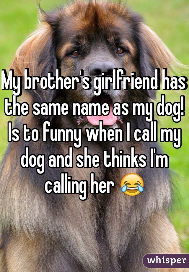 My brother's girlfriend has the same name as my dog! Is to funny when I call my dog and she thinks I'm calling her 😂