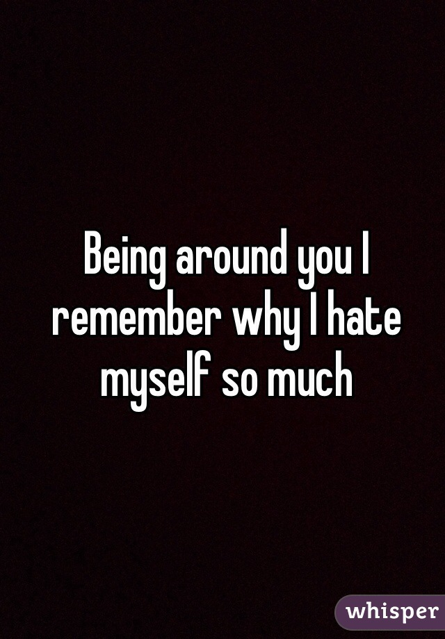 Being around you I remember why I hate myself so much