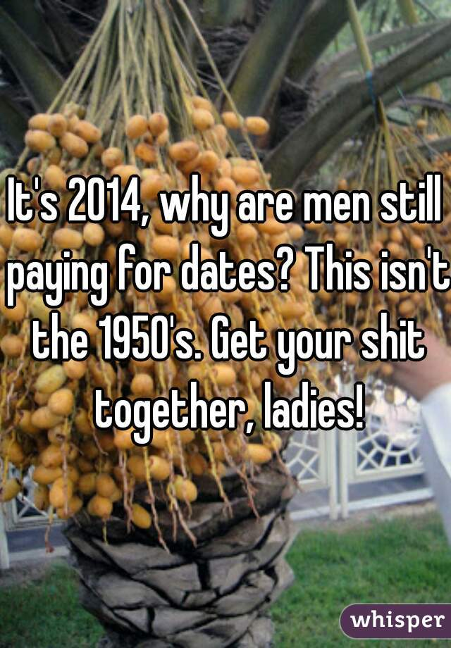 It's 2014, why are men still paying for dates? This isn't the 1950's. Get your shit together, ladies!