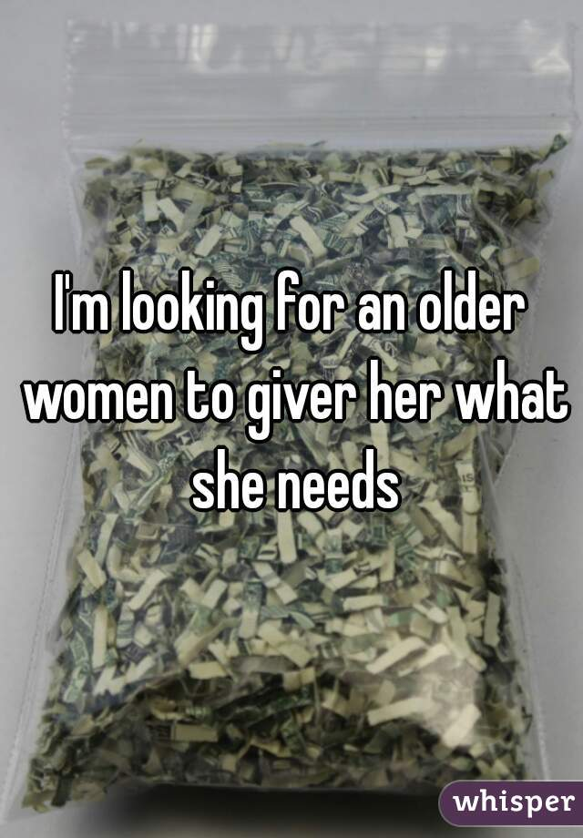 I'm looking for an older women to giver her what she needs