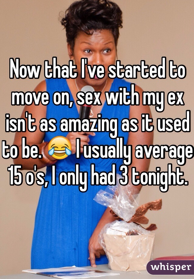 Now that I've started to move on, sex with my ex isn't as amazing as it used to be. 😂 I usually average 15 o's, I only had 3 tonight.