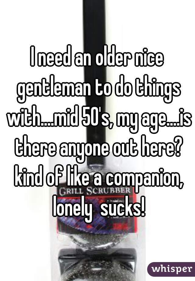 I need an older nice gentleman to do things with....mid 50's, my age....is there anyone out here? kind of like a companion, lonely  sucks!