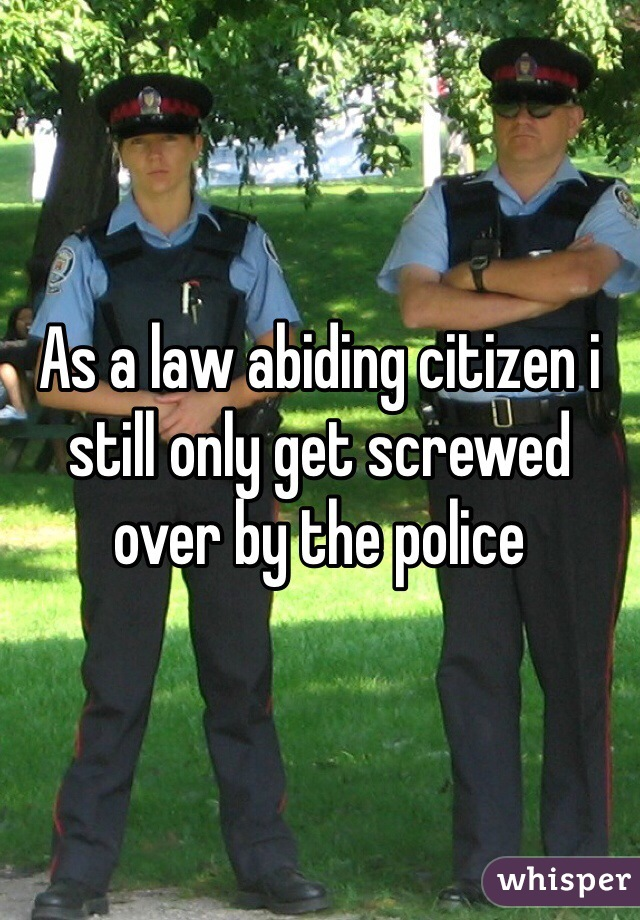 As a law abiding citizen i still only get screwed over by the police