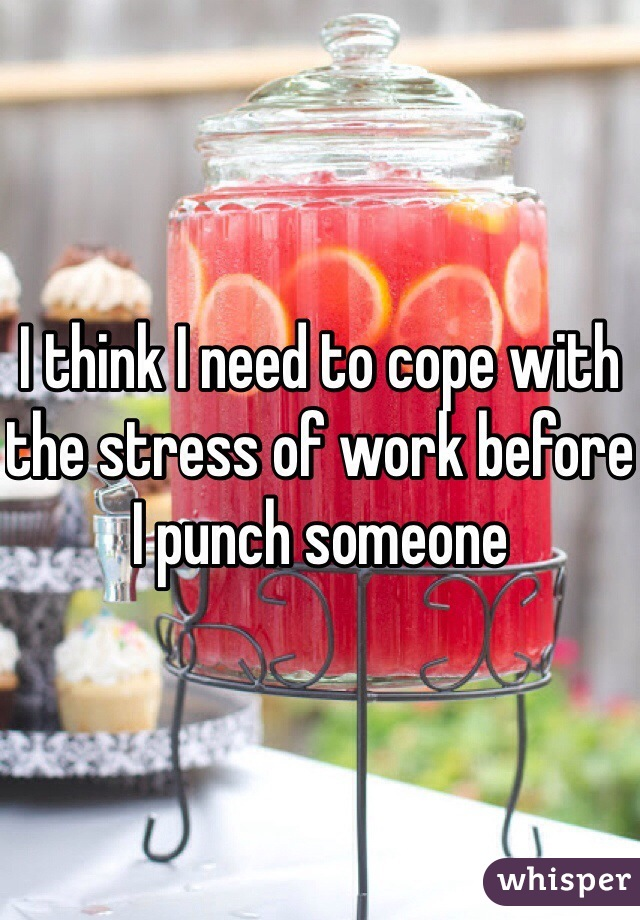 I think I need to cope with the stress of work before I punch someone