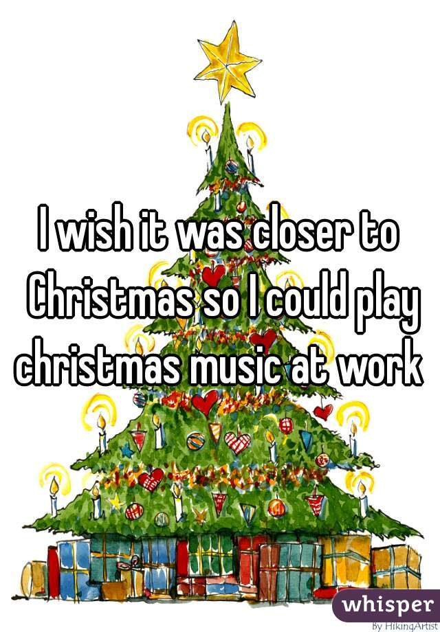 I wish it was closer to Christmas so I could play christmas music at work