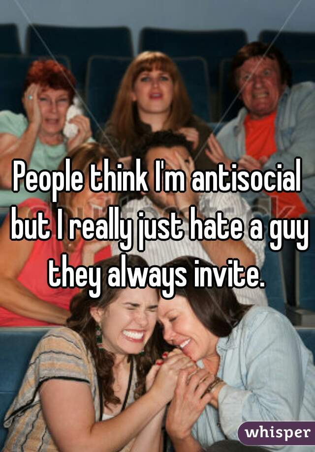 People think I'm antisocial but I really just hate a guy they always invite.