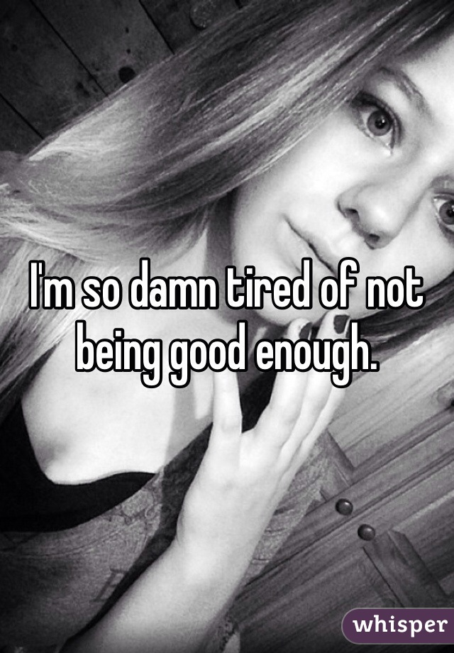 I'm so damn tired of not being good enough.