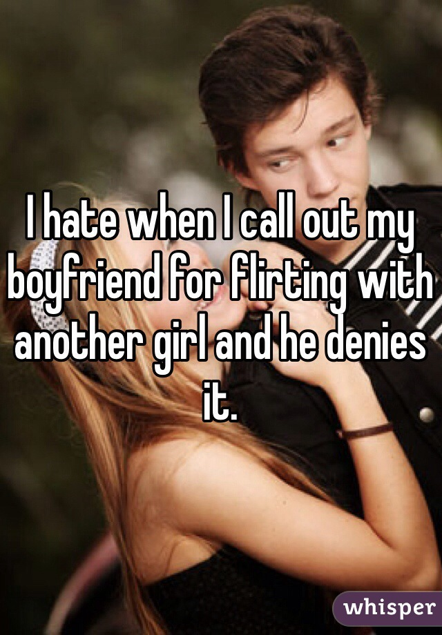 I hate when I call out my boyfriend for flirting with another girl and he denies it.