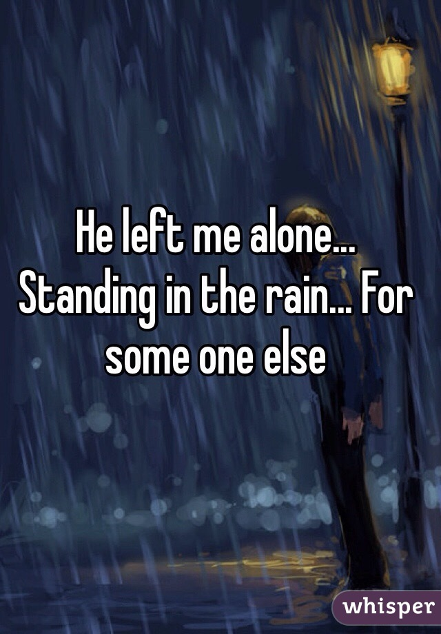 He left me alone... Standing in the rain... For some one else