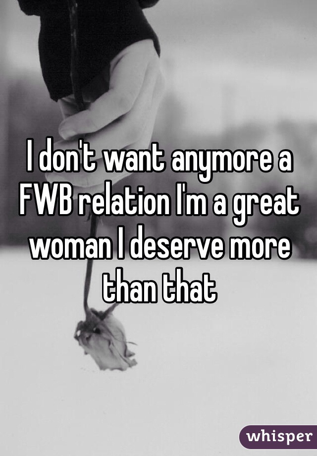 I don't want anymore a FWB relation I'm a great woman I deserve more than that