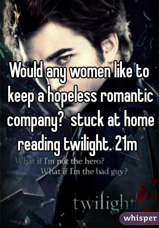 Would any women like to keep a hopeless romantic company?  stuck at home reading twilight. 21m