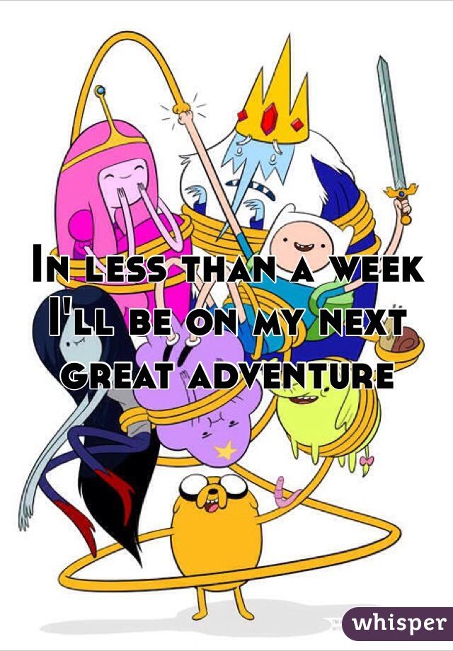 In less than a week I'll be on my next great adventure