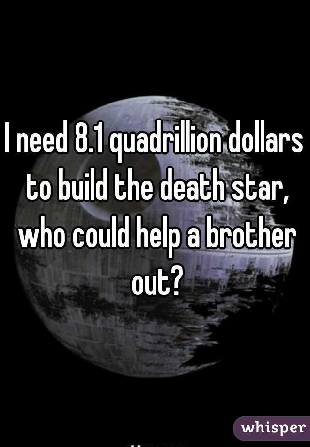 I need 8.1 quadrillion dollars to build the death star, who could help a brother out?