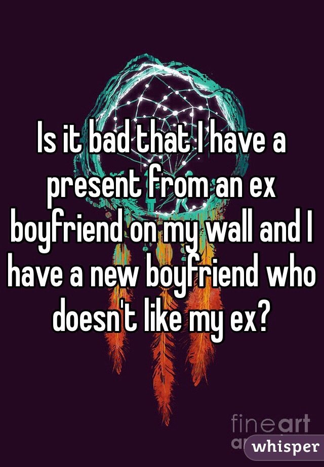 Is it bad that I have a present from an ex boyfriend on my wall and I have a new boyfriend who doesn't like my ex?