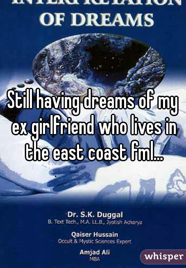 Still having dreams of my ex girlfriend who lives in the east coast fml...