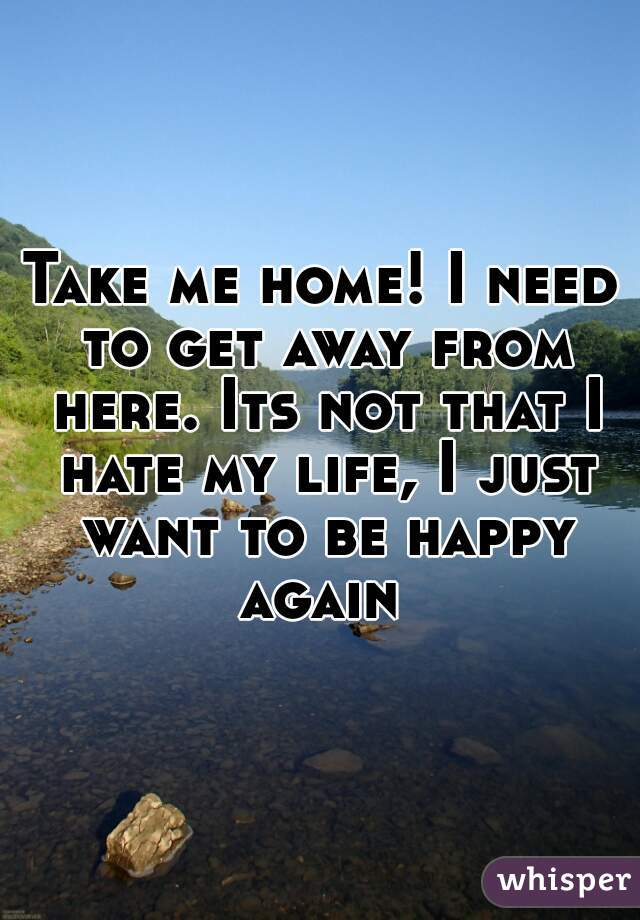 Take me home! I need to get away from here. Its not that I hate my life, I just want to be happy again