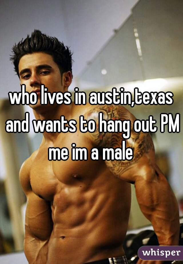 who lives in austin,texas and wants to hang out PM me im a male