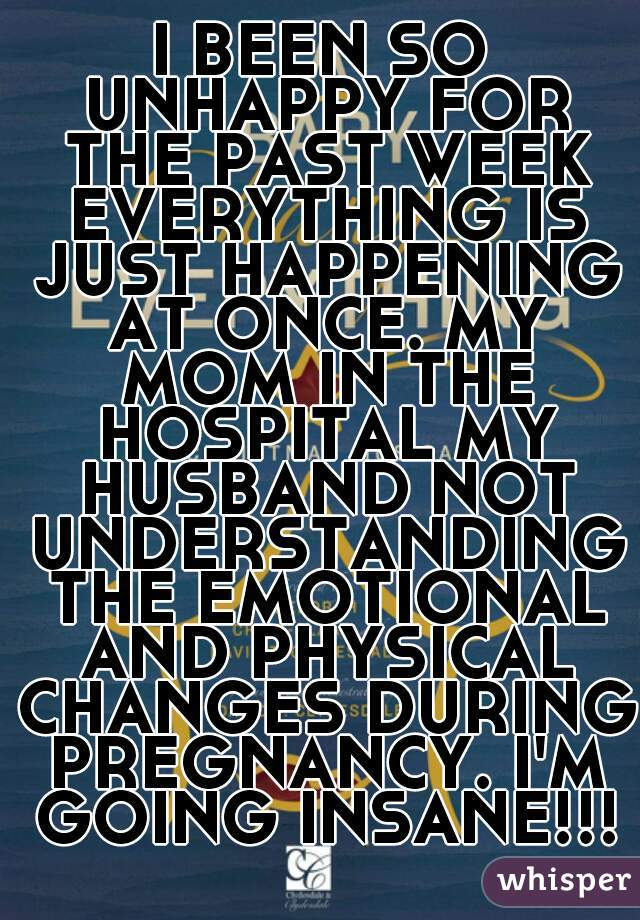 I BEEN SO UNHAPPY FOR THE PAST WEEK EVERYTHING IS JUST HAPPENING AT ONCE. MY MOM IN THE HOSPITAL MY HUSBAND NOT UNDERSTANDING THE EMOTIONAL AND PHYSICAL CHANGES DURING PREGNANCY. I'M GOING INSANE!!!