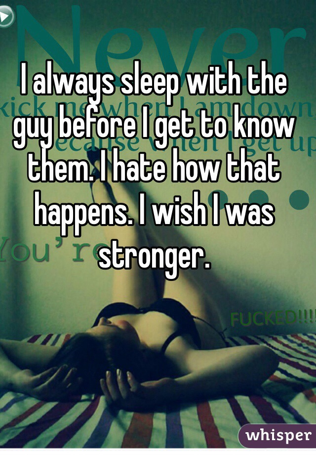I always sleep with the guy before I get to know them. I hate how that happens. I wish I was stronger.