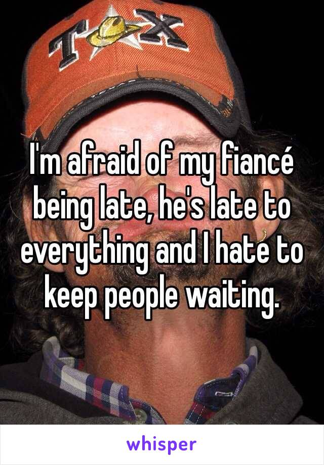 I'm afraid of my fiancé being late, he's late to everything and I hate to keep people waiting.