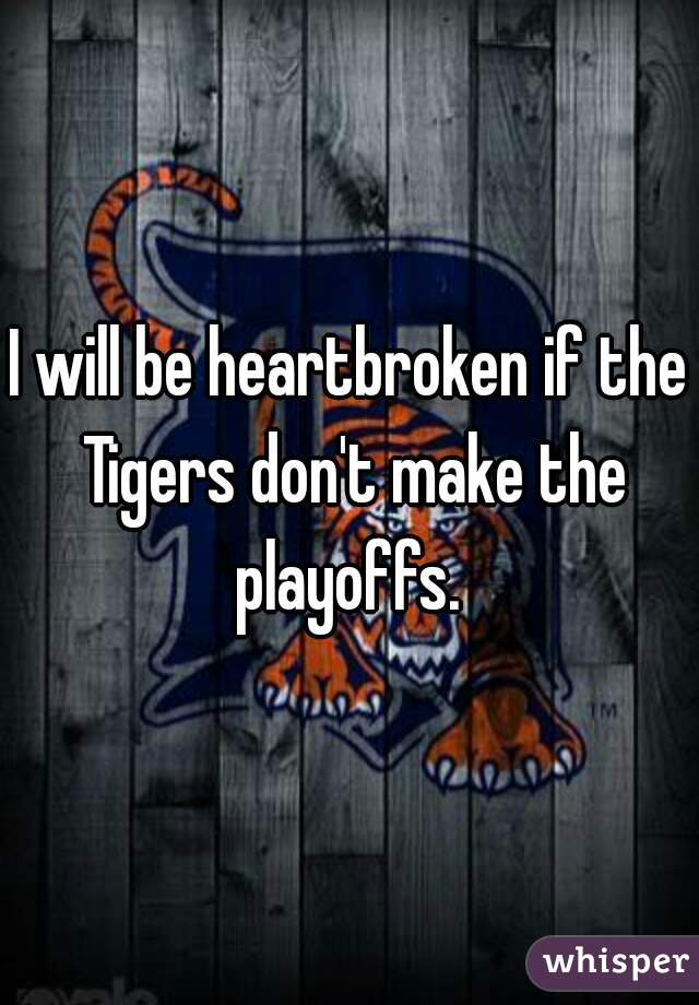 I will be heartbroken if the Tigers don't make the playoffs.