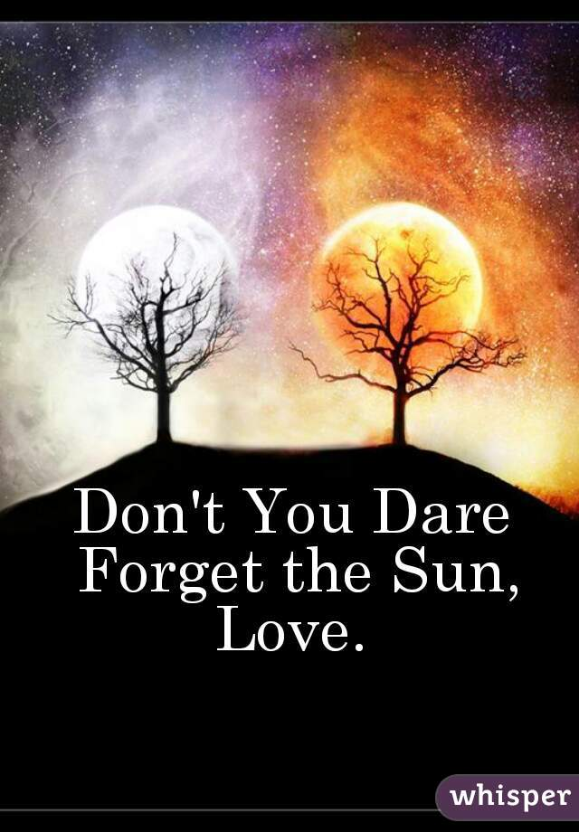 Don't You Dare Forget the Sun, Love.