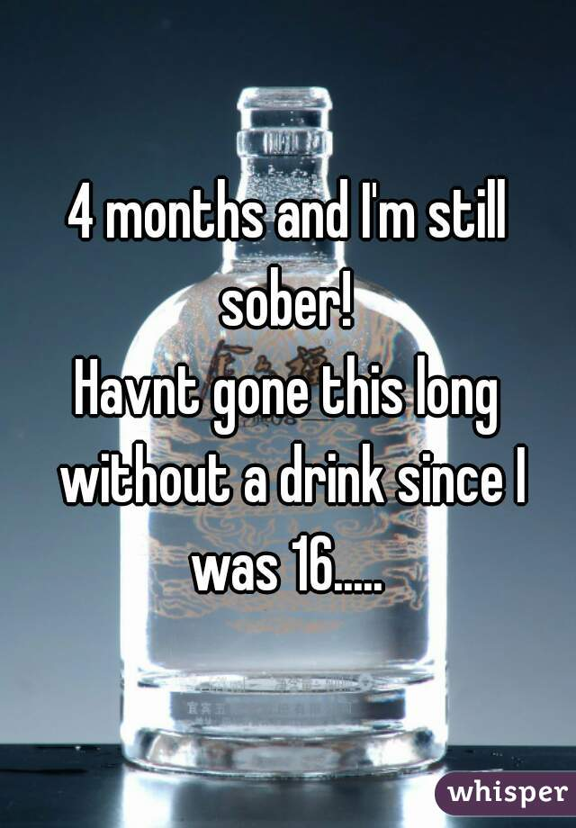 4 months and I'm still sober!  Havnt gone this long without a drink since I was 16.....