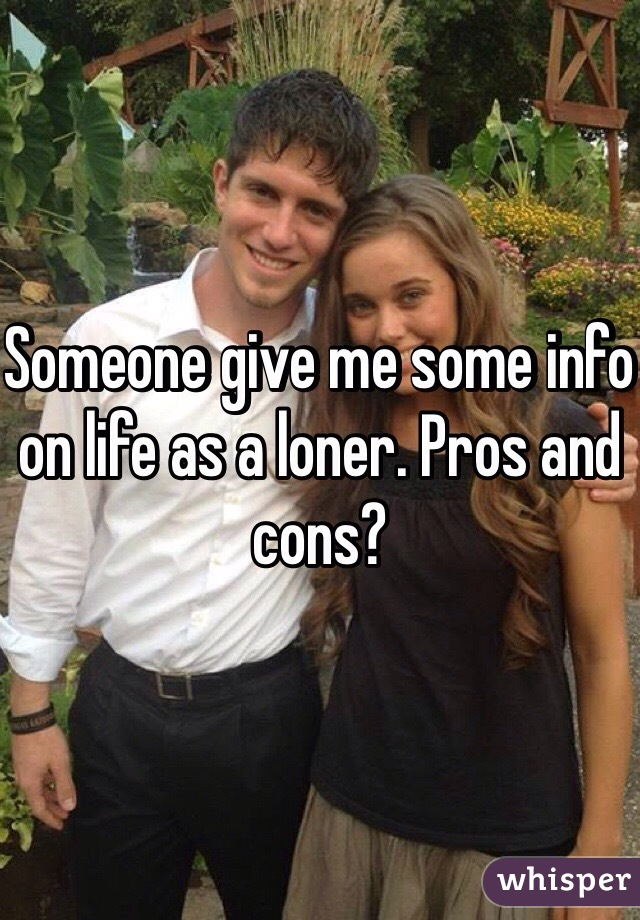 Someone give me some info on life as a loner. Pros and cons?