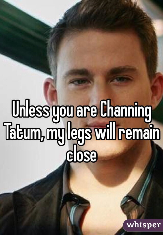 Unless you are Channing Tatum, my legs will remain close