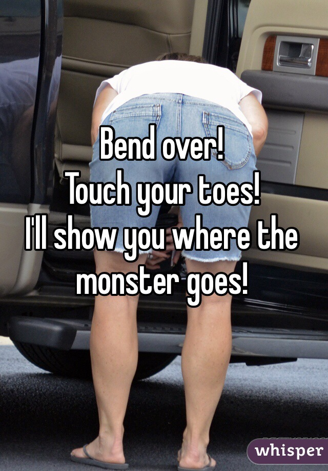 Bend over! Touch your toes! I'll show you where the monster goes!